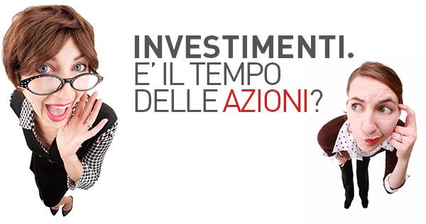 Investimenti. E' il tempo delle Azioni? OF OSSERVATORIO FINANZIARIO