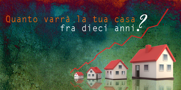 Quanto varrà la tua casa fra 10 anni? OF OSSERVATORIO FINANZIARIO